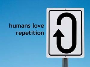 Humanos adoram repetições.