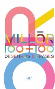 Millôr 100 + 100: Desenhos e frases Organizadores: Sérgio Augusto e Cássio Loredano Instituto Moreira Salles R$ 500