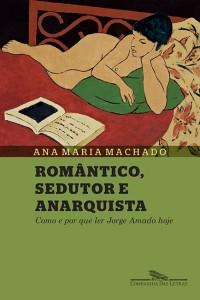 Romântico, sedutor e anarquista Ana Maria Machado Companhia das Letras 144 páginas, R$ 34,90